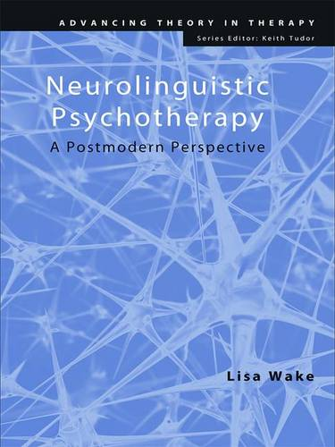 Neurolinguistic Psychotherapy: A Postmodern Perspective - Advancing Theory in Therapy (Hardback)