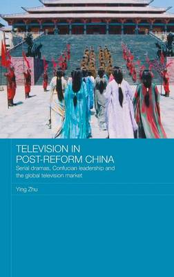 Television in Post-Reform China: Serial Dramas, Confucian Leadership and the Global Television Market - Media, Culture and Social Change in Asia (Hardback)