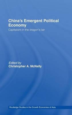 China's Emergent Political Economy: Capitalism in the Dragon's Lair - Routledge Studies in the Growth Economies of Asia (Hardback)