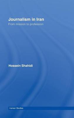 Journalism in Iran: From Mission to Profession - Iranian Studies (Hardback)