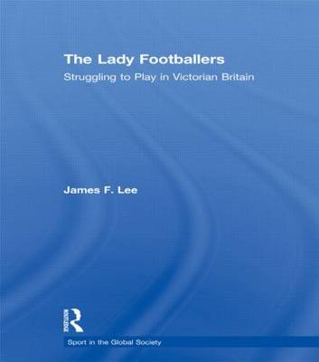 The Lady Footballers: Struggling to Play in Victorian Britain (Hardback)