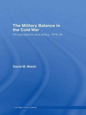 The Military Balance in the Cold War: US Perceptions and Policy, 1976-85 - Cold War History (Hardback)