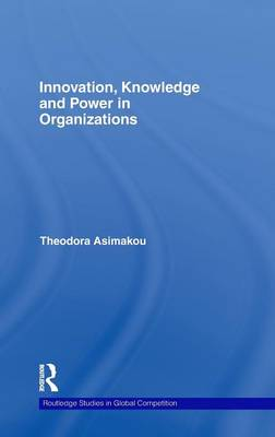 Innovation, Knowledge and Power in Organizations - Routledge Studies in Global Competition (Hardback)