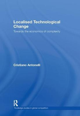 Localised Technological Change: Towards the Economics of Complexity - Routledge Studies in Global Competition (Hardback)