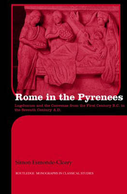 Rome in the Pyrenees: Lugdunum and the Convenae from the First Century B.C. to the Seventh Century A.D. - Routledge Monographs in Classical Studies (Hardback)