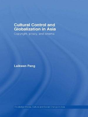 Cultural Control and Globalization in Asia: Copyright, Piracy and Cinema - Media, Culture and Social Change in Asia (Paperback)