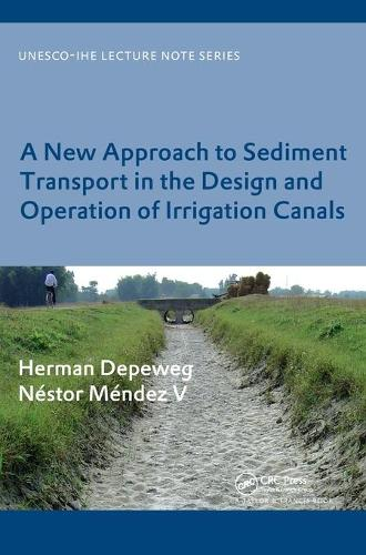A New Approach to Sediment Transport in the Design and Operation of Irrigation Canals: UNESCO-IHE Lecture Note Series - UNESCO-IHE Lecture Note Series (Hardback)