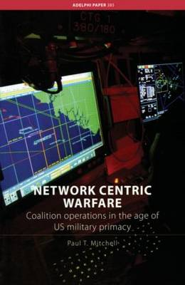 Network Centric Warfare: Coalition Operations in the Age of US Military Primacy - Adelphi series (Paperback)