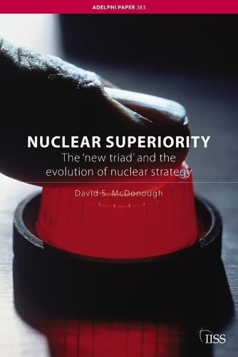 Nuclear Superiority: The 'New Triad' and the Evolution of American Nuclear Strategy - Adelphi series (Paperback)