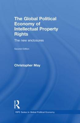 The Global Political Economy of Intellectual Property Rights: The New Enclosures - RIPE Series in Global Political Economy (Hardback)
