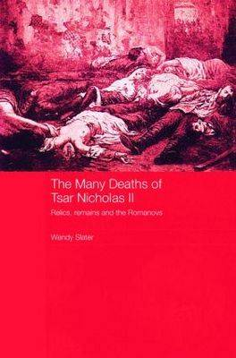 The Many Deaths of Tsar Nicholas II: Relics, Remains and the Romanovs - Routledge Studies in the History of Russia and Eastern Europe (Paperback)