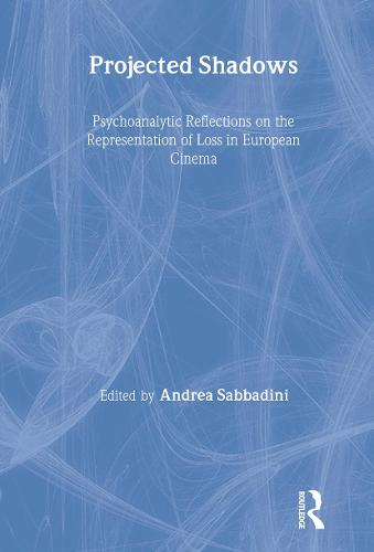 Projected Shadows: Psychoanalytic Reflections on the Representation of Loss in European Cinema - New Library of Psychoanalysis (Hardback)