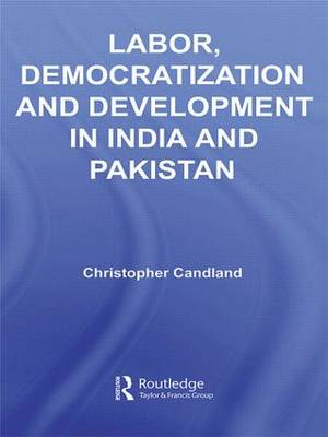 Labor, Democratization and Development in India and Pakistan: Workers and Unions - Routledge Contemporary South Asia Series (Hardback)