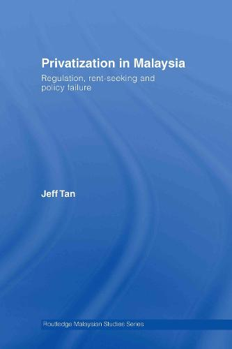 Privatization in Malaysia: Regulation, Rent-Seeking and Policy Failure (Hardback)
