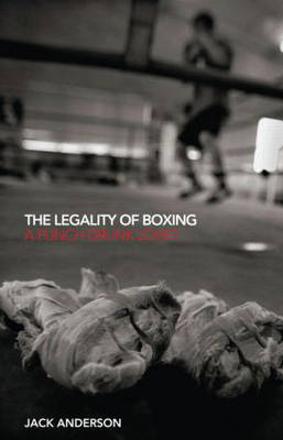 The Legality of Boxing: A Punch Drunk Love? - Birkbeck Law Press (Hardback)