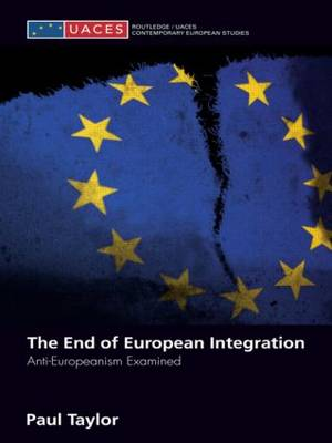 The End of European Integration: Anti-Europeanism Examined - Routledge/UACES Contemporary European Studies (Paperback)