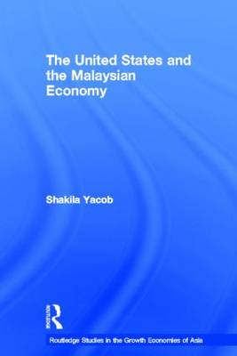 The United States and the Malaysian Economy - Routledge Studies in the Growth Economies of Asia (Hardback)
