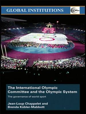 The International Olympic Committee and the Olympic System: The Governance of World Sport - Global Institutions (Paperback)