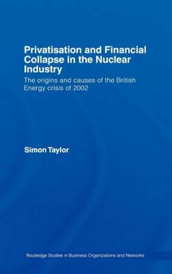 Privatisation and Financial Collapse in the Nuclear Industry: The Origins and Causes of the British Energy Crisis of 2002 - Routledge Studies in Business Organizations and Networks (Hardback)