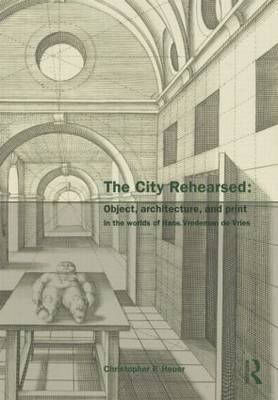 The City Rehearsed: Object, Architecture, and Print in the Worlds of Hans Vredeman de Vries - The Classical Tradition in Architecture (Hardback)
