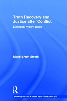 Truth Recovery and Justice after Conflict: Managing Violent Pasts - Routledge Studies in Peace and Conflict Resolution (Hardback)