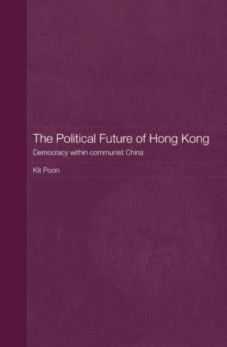 The Political Future of Hong Kong: Democracy within communist China - Routledge Studies on the Chinese Economy (Hardback)