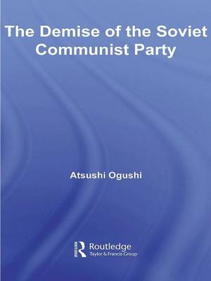 The Demise of the Soviet Communist Party - BASEES/Routledge Series on Russian and East European Studies (Hardback)