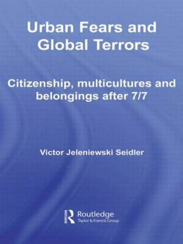 Urban Fears and Global Terrors: Citizenship, Multicultures and Belongings After 7/7 - International Library of Sociology (Hardback)