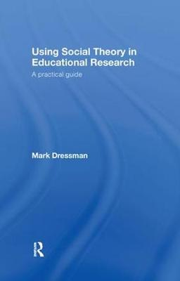 Using Social Theory in Educational Research: A Practical Guide (Hardback)