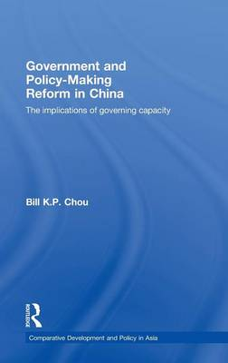 Government and Policy-Making Reform in China: The Implications of Governing Capacity - Comparative Development and Policy in Asia (Hardback)