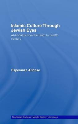 Islamic Culture Through Jewish Eyes: Al-Andalus from the Tenth to Twelfth Century - Routledge Studies in Middle Eastern Literatures (Hardback)