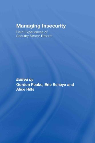 Managing Insecurity: Field Experiences of Security Sector Reform (Hardback)