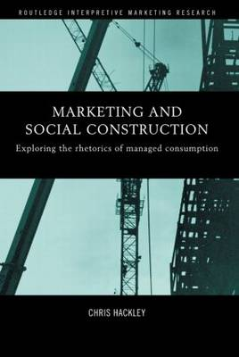 Marketing and Social Construction: Exploring the Rhetorics of Managed Consumption - Routledge Interpretive Marketing Research (Paperback)