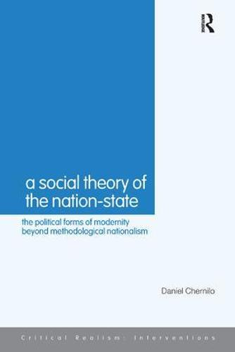 A Social Theory of the Nation-State: The Political Forms of Modernity Beyond Methodological Nationalism - Critical Realism: Interventions Routledge Critical Realism (Paperback)