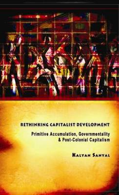 Rethinking Capitalist Development: Primitive Accumulation, Governmentality and Post-Colonial Capitalism (Hardback)