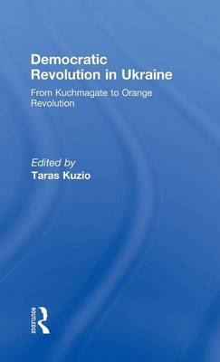 Democratic Revolution in Ukraine: From Kuchmagate to Orange Revolution (Hardback)