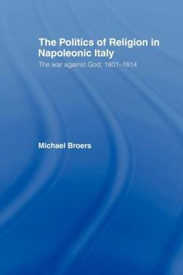 Politics and Religion in Napoleonic Italy: The War Against God, 1801-1814 (Paperback)