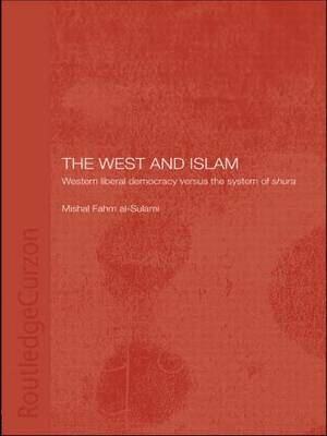 The West and Islam: Western Liberal Democracy versus the System of Shura - Routledge Islamic Studies Series (Paperback)