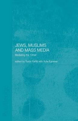 Jews, Muslims and Mass Media: Mediating the 'Other' - Routledge Jewish Studies Series (Paperback)