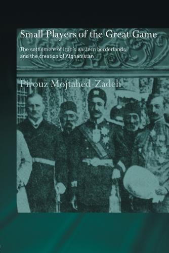 The Small Players of the Great Game: The Settlement of Iran's Eastern Borderlands and the Creation of Afghanistan - Routledge Islamic Studies Series (Paperback)