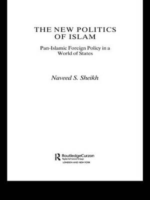 The New Politics of Islam: Pan-Islamic Foreign Policy in a World of States - Routledge Islamic Studies Series (Paperback)