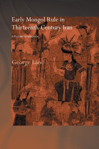 Early Mongol Rule in Thirteenth-Century Iran: A Persian Renaissance - Routledge Studies in the History of Iran and Turkey (Paperback)