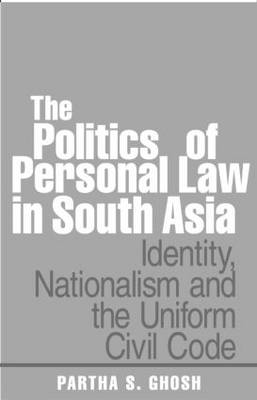 The Politics of Personal Law in South Asia: Identity, Nationalism and the Uniform Civil Code (Hardback)