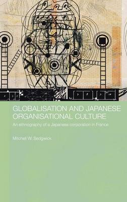 Globalisation and Japanese Organisational Culture: An Ethnography of a Japanese Corporation in France - Japan Anthropology Workshop Series (Hardback)