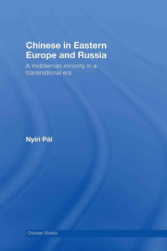 Chinese in Eastern Europe and Russia: A Middleman Minority in a Transnational Era - Chinese Worlds (Hardback)