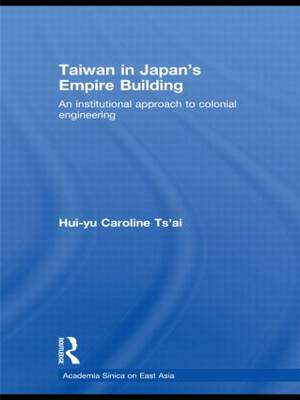 Taiwan in Japan's Empire-Building: An Institutional Approach to Colonial Engineering - Academia Sinica on East Asia (Hardback)