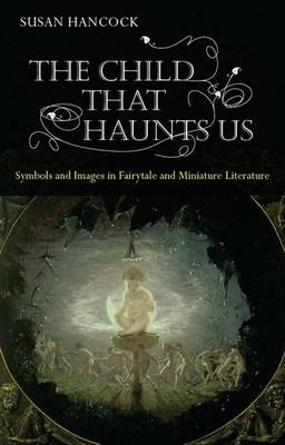 The Child That Haunts Us: Symbols and Images in Fairytale and Miniature Literature (Hardback)