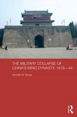 The Military Collapse of China's Ming Dynasty, 1618-44 - Asian States and Empires (Hardback)