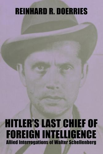 Hitler's Last Chief of Foreign Intelligence: Allied Interrogations of Walter Schellenberg - Studies in Intelligence (Paperback)