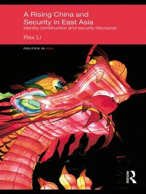 A Rising China and Security in East Asia: Identity Construction and Security Discourse - Politics in Asia (Paperback)